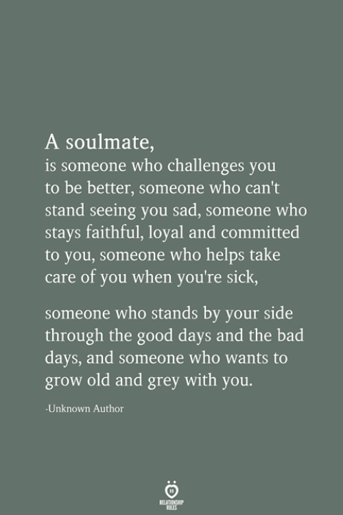 soulmate: A soulmate,  is someone who challenges you  to be better, someone who can't  stand seeing you sad, someone who  stays faithful, loyal and committed  to you, someone who helps take  care of you when you're sick,  someone who stands by your side  through the good days and the bad  days, and someone who wants to  grow old and grey with you.  -Unknown Author  RELATIONSHIP  LES