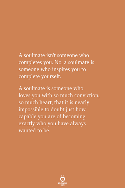 Heart, Doubt, and How: A soulmate isn't someone who  completes you. No, a soulmate is  someone who inspires you to  complete yourself.  A soulmate is someone who  loves you with so much conviction,  so much heart, that it is nearly  impossible to doubt just how  capable you are of becoming  exactly who you have always  wanted to be.