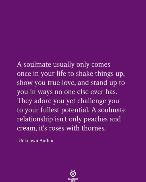 soulmate: A soulmate usually only comes  once in your life to shake things up,  show you true love, and stand up to  you in ways no one else ever has.  They adore you yet challenge you  to your fullest potential. A soulmate  relationship isn't only peaches and  Cream, it's roses with thornes.  Unknown Author  RELATIONSHIP  RULES