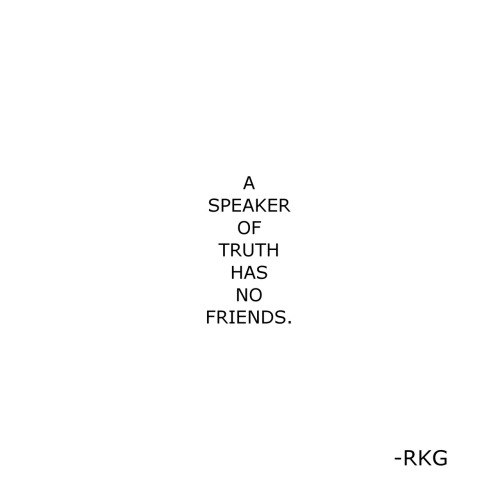Friends, Truth, and Speaker: A  SPEAKER  OF  TRUTH  HAS  NO  FRIENDS  -RKG