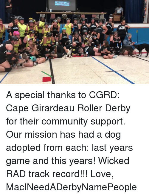 Girardeau: A special thanks to CGRD: Cape Girardeau Roller Derby for their community support. Our mission has had a dog adopted from each: last years game and this years! Wicked RAD track record!!!   Love, MacINeedADerbyNamePeople