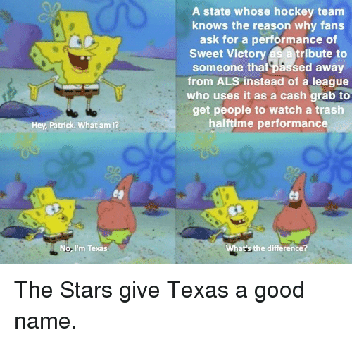 What Am I: A state whose hockey team  knows the reason why fans  ask for a performance of  Sweet Victory as a tribute to  someone that passed away  from ALS instead of a league  who uses it as a cash grab to  get people to watch a trash  halftime performanc  Hey, Patrick. What am I?  No, I'm Texas  at's the difference? The Stars give Texas a good name.