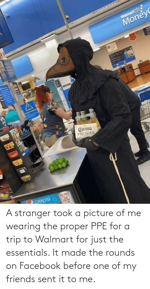 Walmart: A stranger took a picture of me wearing the proper PPE for a trip to Walmart for just the essentials. It made the rounds on Facebook before one of my friends sent it to me.