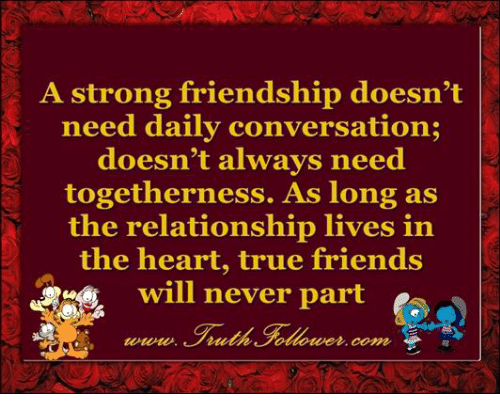 conversate: A strong friendship doesn't  need daily conversation;  doesn't always need  togetherness. As long as  the relationship lives in  the heart, true friends  will never part  Coma,