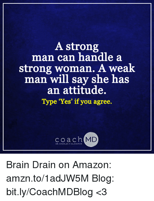 brain drain: A strong  ma  n can handle a  strong woman. A weak  man will say she has  an attitude.  Type Yes' if you agree.  coach  MD  DR. CHARLES F. GLASSMAN Brain Drain on Amazon: amzn.to/1adJW5M Blog: bit.ly/CoachMDBlog  <3