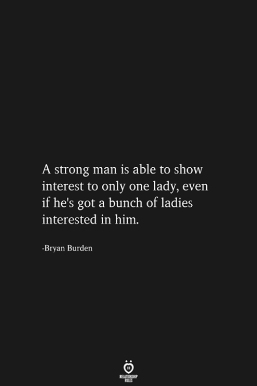 Strong, Only One, and Got: A strong man is able to show  interest to only one lady, even  if he's got a bunch of ladies  interested in him.  -Bryan Burden  RELATIONSHIP