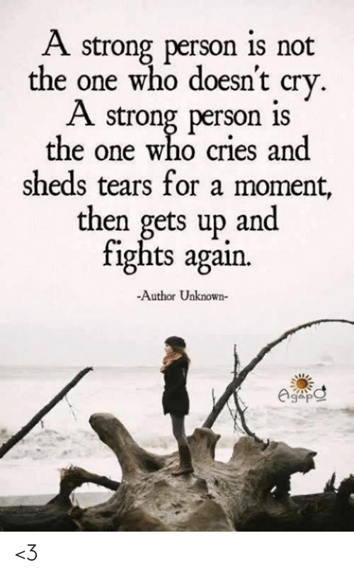 sheds: A strong person is not  the one who doesnt crv  A strong person is  the one who cries and  sheds tears for a moment,  then gets up and  tights agan.  -Author Unknown- <3