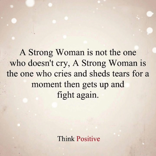 Memes, Strong, and Fight: A Strong Woman is not the one  who doesn't cry, A Strong Woman is  the one who cries and sheds tears for a  moment then gets up and  fight again.  Think Positive