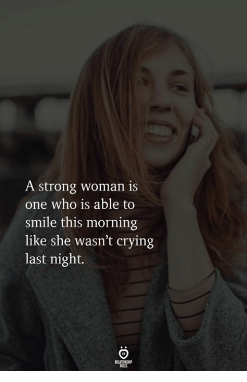 Crying, Smile, and Strong: A strong woman is  one who is able to  smile this morning  like she wasn't crying  last night.  RELATIONGHIP