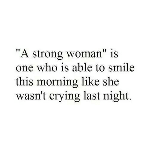 "Crying, Smile, and Strong: ""A strong woman"" is  one who is able to smile  this morning like she  wasn't crying last night."