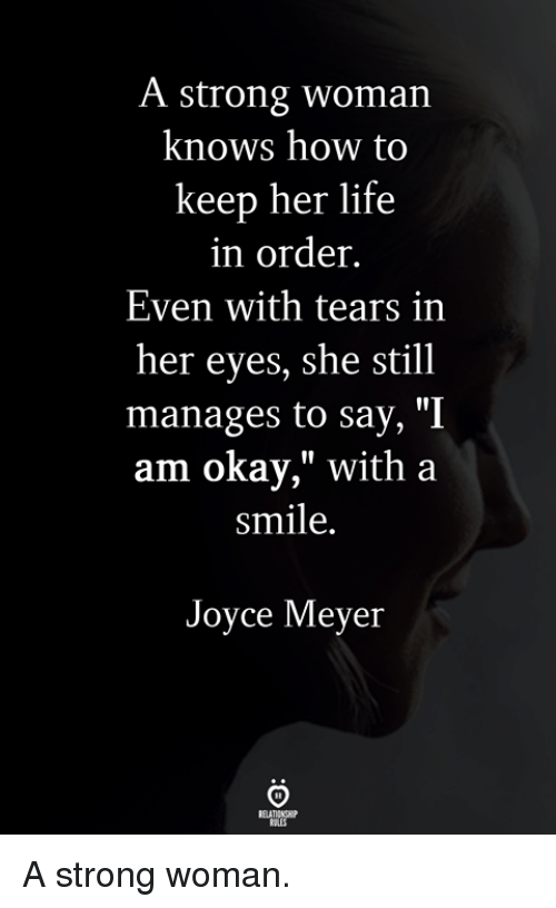 "Life, How To, and Okay: A strong woman  knows how to  keep her life  in order.  Even with tears in  her eyes, she still  manages to say, ""I  am okay,"" with a  smile.  Joyce Meyer A strong woman."