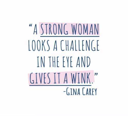 "gina: ""A STRONG WOMAN  LOOKS A CHALLENGE  IN THE EYE AND  GIVES IT A WINK  0S  -GINA CAREY"