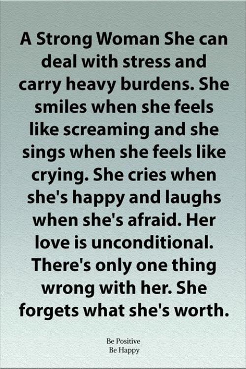 Sings: A Strong Woman She can  deal with stress and  carry heavy burdens. She  smiles when she feels  like screaming and she  sings when she feels like  crying. She cries when  she's happy and laughs  when she's afraid. Her  love is unconditional.  There's only one thing  wrong with her. She  forgets what she's worth.  Be Positive  Be Happy