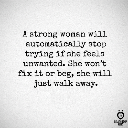 Just Walk Away: A strong woman will  automatically stop  trying if she feels  unwanted. She won't  fix it or beg, she will  just walk away.  AR  RELATIONSHIP  RULES
