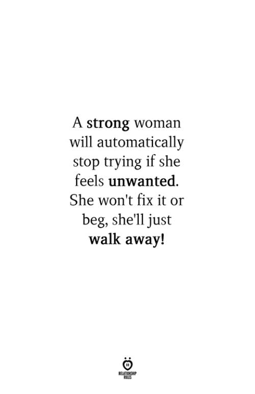 Just Walk Away: A strong woman  will automatically  stop trying if she  feels unwanted.  She won't fix it or  beg, she'll just  walk away!