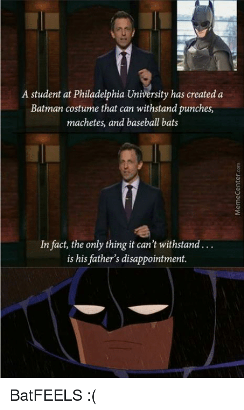 Withstanded: A student at Philadelphia University has created a  Batman costume that can withstand punches,  machetes, and baseball bats  In fact, the only thing it can't withstand  is his father's disappointment. BatFEELS :(