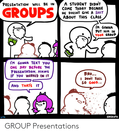 Shit, Good, and Text: A STUDENT DIDNT  COME TODAY BECAUSE  HE DOESNT GIVE A SHIT  ABOUT THIS CLASS  PRESENTATION WILL BE IN  GROUPS  IM GONNA  PUT HIM IN  YOUR GROUP  IM GONNA TEXT YOU  ONE DAY BEFORE THE  PRESENTATION, ASKING  IF YOU WORKED ON IT  BRO...  I DONT FEEL  SO GOOD...  AND THATS IT  SRGRAFO  #126  0 GROUP Presentations