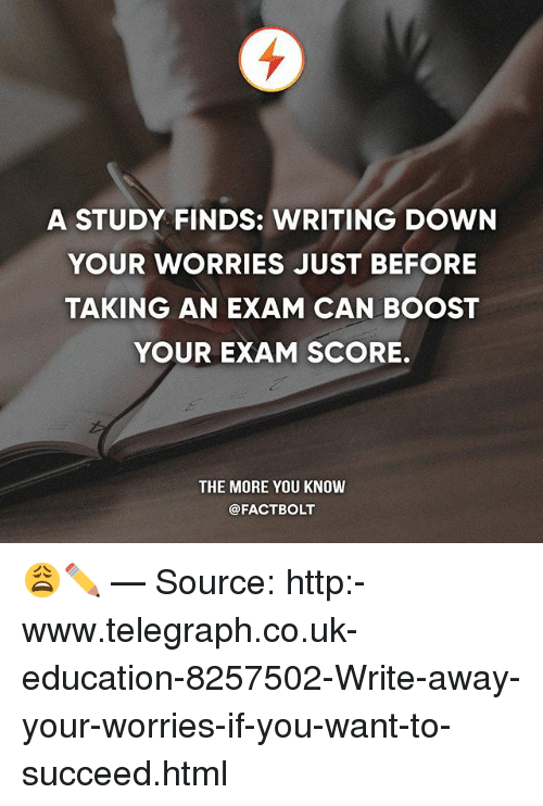 telegraph.co.uk: A STUDY FINDS: WRITING DOWN  YOUR WORRIES JUST BEFORE  TAKING AN EXAM CAN BOOST  YOUR EXAM SCORE.  THE MORE YOU KNOW  @FACTBOLT 😩✏️ — Source: http:-www.telegraph.co.uk-education-8257502-Write-away-your-worries-if-you-want-to-succeed.html
