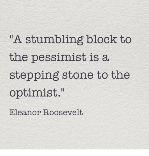 """pessimist: A stumbling block to  the pessimist is a  stepping stone to the  optimist.""""  Eleanor Roosevelt"""