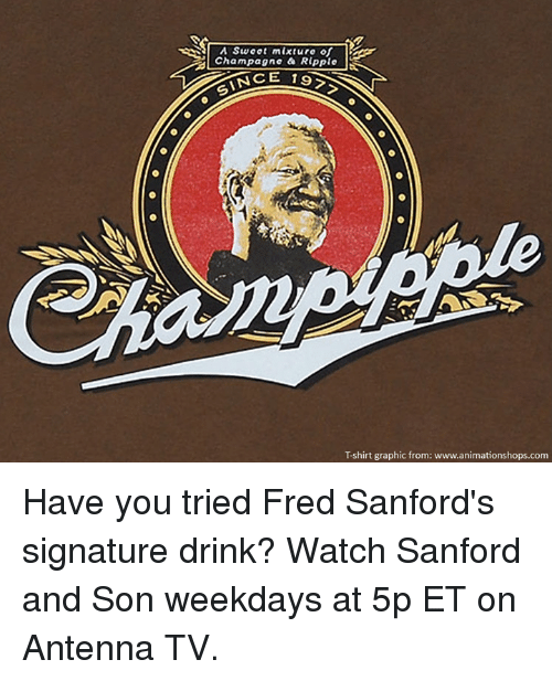 ripple: A Swoot mixture of  Champagne a Ripple  INCE 19  Tshirt graphic from: www.animationshops.com Have you tried Fred Sanford's signature drink?  Watch Sanford and Son weekdays at 5p ET on Antenna TV.