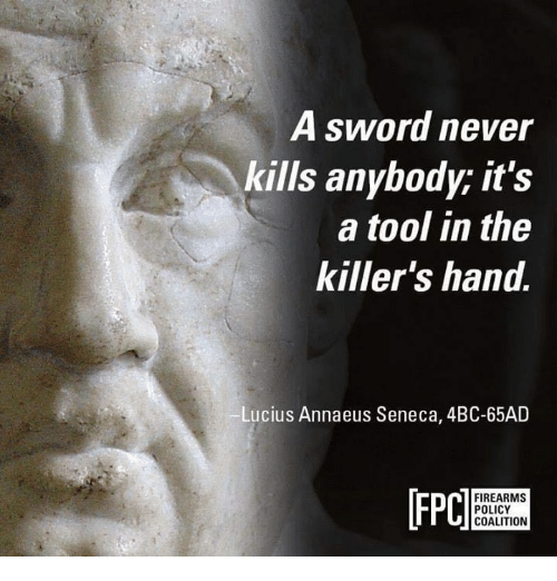 A Tool: A sword never  kills anybody; it's  a tool in the  killer's hand.  Lucius Annaeus Seneca, 4BC-65AD  [FPC  n FIREARMS  POLICY  COALITION