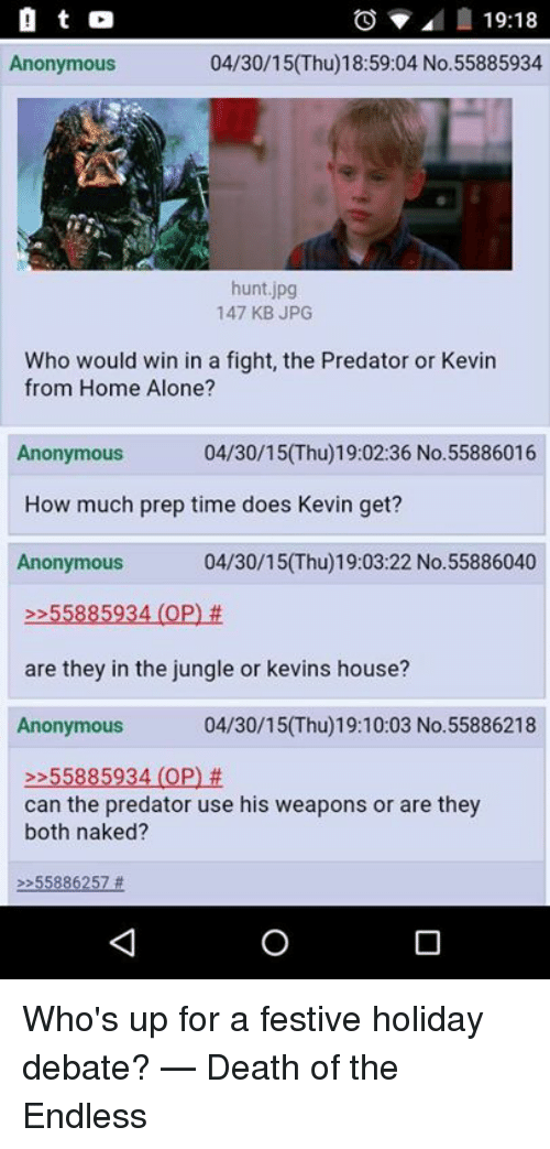 Whos Up: a t  19:18  Anonymous  04/30/15(Thu)18:59:04 No. 55885934  hunt jpg  147 KB JPG  Who would win in a fight, the Predator or Kevin  from Home Alone?  04/30/15 (Thu) 19:02:36 No.55886016  Anonymous  How much prep time does Kevin get?  Anonymous  04/30/150hu 19:03:22 No. 55886040  55885934 (OP)  are they in the jungle or kevins house?  Anonymous  04/30/15 (Thu)19:10:03 No.55886218  55885934 (OP)  can the predator use his weapons or are they  both naked?  55886257 Who's up for a festive holiday debate?  — Death of the Endless