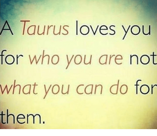 Taurus, Who, and Can: A Taurus loves you  for who you are not  what you can do for  them