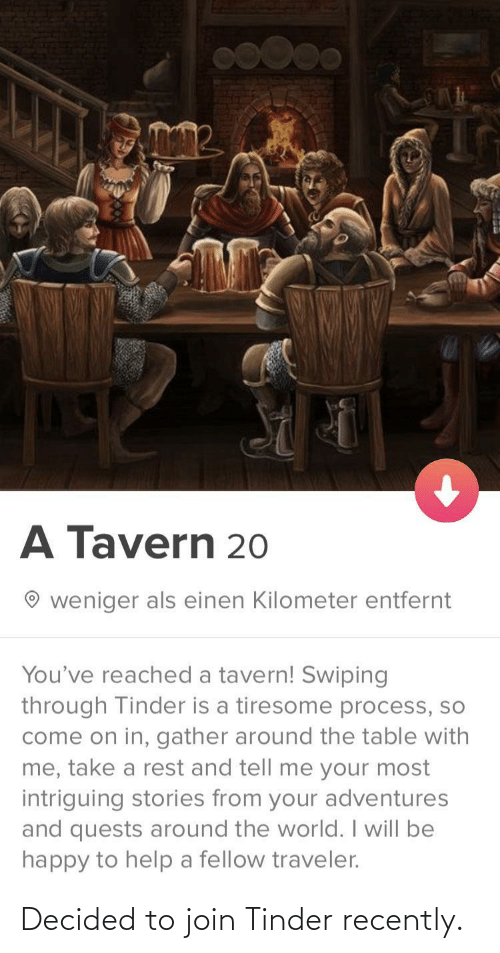 Process: A Tavern 20  weniger als einen Kilometer entfernt  You've reached a tavern! Swiping  through Tinder is a tiresome process, so  come on in, gather around the table with  me, take a rest and tell me your most  intriguing stories from your adventures  and quests around the world. I will be  happy to help a fellow traveler. Decided to join Tinder recently.