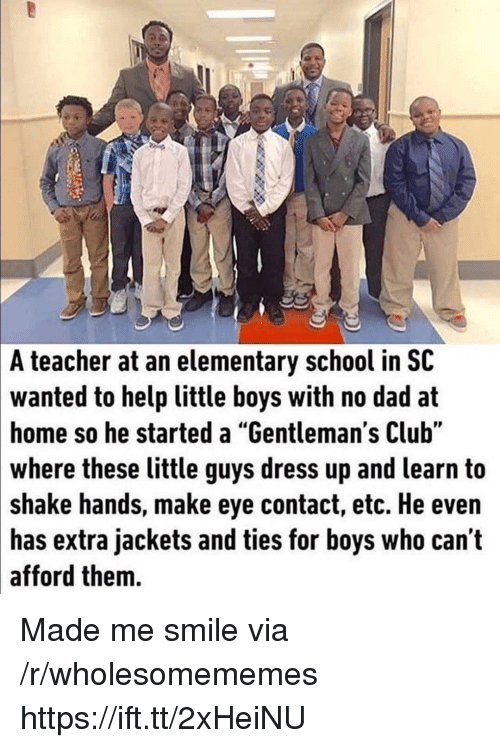 """Club, Dad, and School: A teacher at an elementary school in SC  wanted to help little boys with no dad at  home so he started a """"Gentleman's Club""""  where these little guys dress up and learn to  shake hands, make eye contact, etc. He even  has extra jackets and ties for boys who can t  afford them. Made me smile via /r/wholesomememes https://ift.tt/2xHeiNU"""