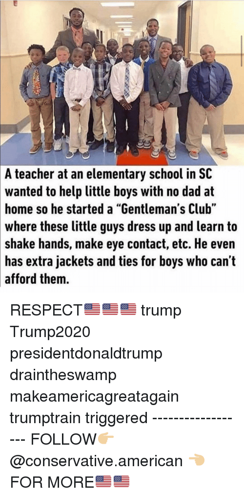 """Club, Dad, and Memes: A teacher at an elementary school in SC  wanted to help little boys with no dad at  home so he started a """"Gentleman's Club""""  where  these little guys dress up and learn to  shake hands, make eye contact, etc. He even  has extra jackets and ties for boys who can't  afford them. RESPECT🇺🇸🇺🇸🇺🇸 trump Trump2020 presidentdonaldtrump draintheswamp makeamericagreatagain trumptrain triggered ------------------ FOLLOW👉🏼 @conservative.american 👈🏼 FOR MORE🇺🇸🇺🇸"""