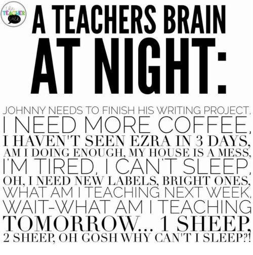 sheep: A TEACHERS BRAIN  the  TEACUER  Lale  AT NIGHT:  JOHNNY NEEDS TO FINISH HIS WRITING PROJECT  INEED MORE COFFEE  I HAVEN'T SEEN EZRA IN 3 DAYS,  AM I DOING ENOUGH, MY HOUSE ISA MESS  TM TIRED, I CANT SLEEP  OH, I NEED NEW LABELS, BRIGHT ONES,  WHAT AM I TEACHING NEXT WEEK  WAIT-WHAT AM I TEACHING  TOMORROW... 1 SHEEP  2 SHEEP, OH GOSH WHY CAN'T I SLEEP?