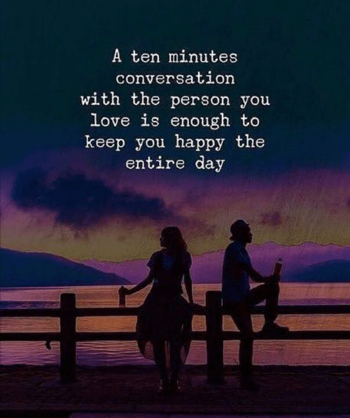 A Ten: A ten minutes  conversation  with the person you  love is enough to  keep you happy the  entire day