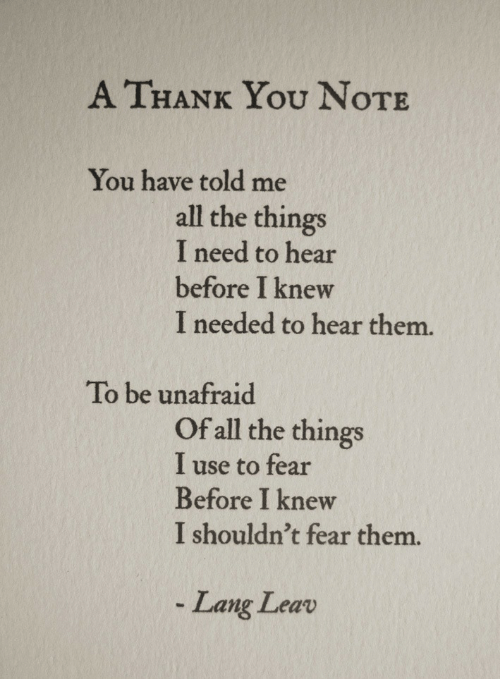 Lang: A THANK You NoTE  You have told me  all the things  I need to hear  before I knew  I needed to hear them.  To be unafraid  Of all the things  I use to fear  Before I knew  I shouldn't fear them.  Lang Leav