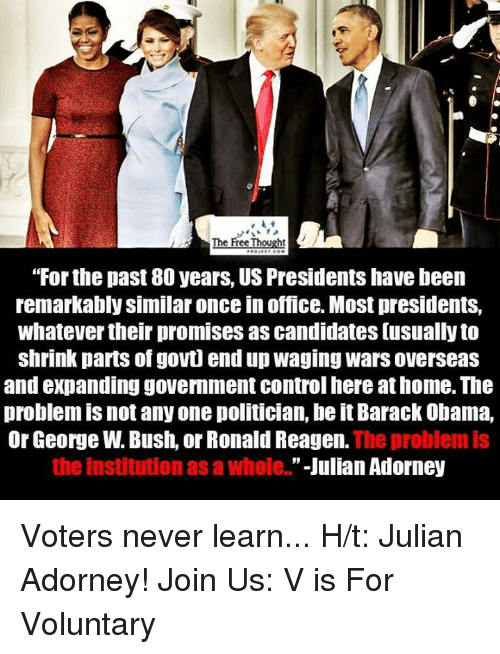 """the institute: A The Free Thought  """"For the past 80 years, US Presidents havebeen  remarkably similar once in office. Most presidents,  whatever their promises as candidates usually to  shrink parts of govt end up waging wars overseas  and expanding government control here at home. The  problem is not any one politician, be it Barack Obama,  Or George W.Bush, or RonaldReagen.  The problem is  the institution as a Whole.  Julian Adorney Voters never learn...  H/t: Julian Adorney!  Join Us: V is For Voluntary"""