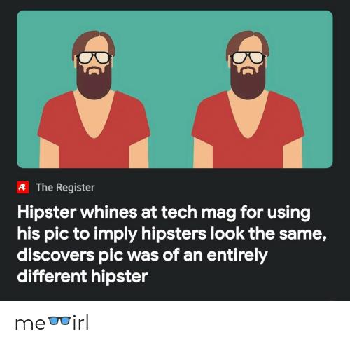 Hipster, Mag, and For: A The Register  Hipster whines at tech mag for using  his pic to imply hipsters look the same,  discovers pic was of an entirely  different hipster me👓irl