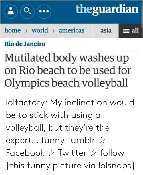 Facebook, Funny, and News: a theguardian  home world americas asia  Rio de Janeiro  Mutilated body washes up  on Rio beach to be used for  E all  Olympics beach volleyball lolfactory:  My inclination would be to stick with using a volleyball, but they're the experts.  funny Tumblr ☆ Facebook ☆ Twitter ☆ follow  [this funny picture via lolsnaps]