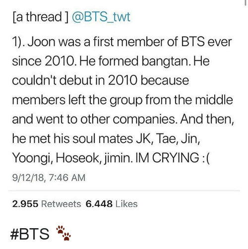Crying, The Middle, and Bts: [a thread] @BTS_twt  1). Joon was a first member of BTS ever  since 2010. He formed bangtan. He  couldn't debut in 2010 because  members left the group from the middle  and went to other companies. And then,  he met his soul mates JK, Tae, Jin,  Yoongi, Hoseok, jimin. IM CRYING :(  9/12/18, 7:46 AM  2.955 Retweets 6.448 Likes #BTS 🐾