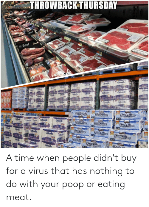eating meat: A time when people didn't buy for a virus that has nothing to do with your poop or eating meat.