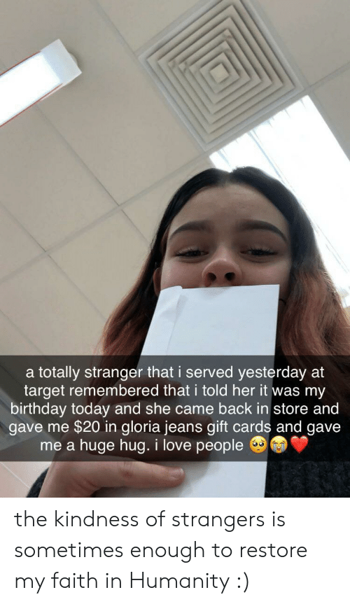 love people: a totally stranger that i served yesterday at  target remembered that i told her it was my  birthday today and she came back in store and  gave me $20 in gloria jeans gift cards and gave  huge hug. i love people  me a the kindness of strangers is sometimes enough to restore my faith in Humanity :)