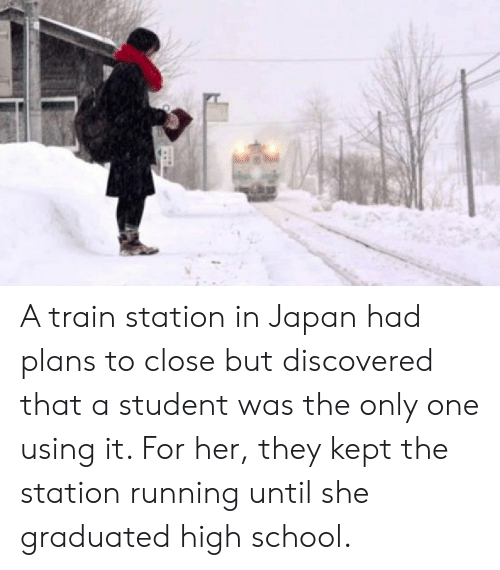 School, Japan, and Train: A train station in Japan had plans to close but discovered that a student was the only one using it. For her, they kept the station running until she graduated high school.