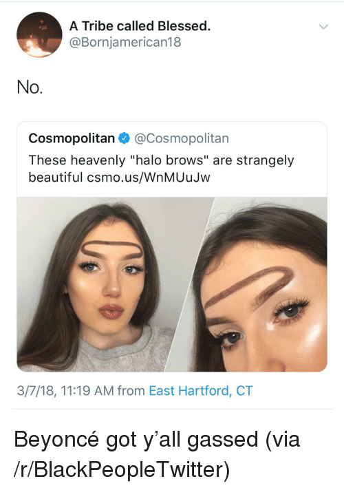 """heavenly: A Tribe called Blessed  @Bornjamerican18  No  Cosmopolitan@Cosmopolitan  These heavenly """"halo brows"""" are strangely  beautiful csmo.us/WnMUuJw  3/7/18, 11:19 AM from East Hartford, CT <p>Beyoncé got y'all gassed (via /r/BlackPeopleTwitter)</p>"""