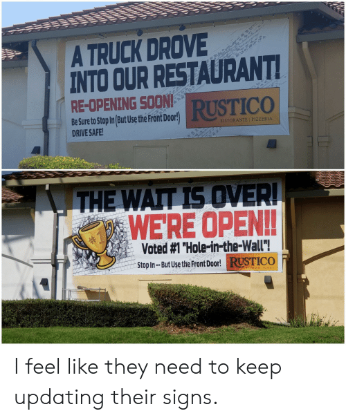 """Drive Safe: A TRUCK DROVE  INTO OUR RESTAURANT  RE-OPENING SOON  RUSTICO  Be Sure to Stop In But Use the Pront Door!  DRIVE SAFE  RISTORANTE I PIZZERIA  WERE OPEN!!  Voted #1 """"Hole-in-the-wall""""!  Stop In- But Use t  He Front Door!RUSTICO  RISTORANTE 1 PIZZERIA I feel like they need to keep updating their signs."""