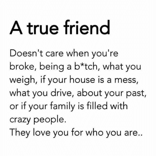 tch: A true friend  Doesn't care when you're  broke, being a b*tch, what you  weigh, if your house is a mess,  what you drive, about your past,  or if your family is filled with  crazy people.  They love you for who you are...