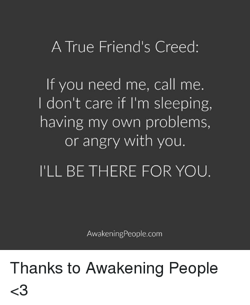 Im Sleep: A True Friend's Creed:  If you need me, call me.  I don't care if I'm sleeping,  having my own problems,  or angry with you.  ILL BE THERE FOR YOU  Awakening People.com Thanks to Awakening People <3