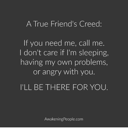 Im Sleep: A True Friend's Creed:  If you need me, call me.  I don't care if I'm sleeping,  having my own problems,  or angry with you.  ILL BE THERE FOR YOU  Awakening People.com