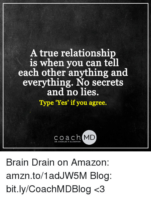 brain drain: A true relationshi  is when you can tell  each other anything and  everything. No secrets  and no lies.  Type 'Yes' if you agree  coach MD  DR. CHARLES F. GLASSMAN Brain Drain on Amazon: amzn.to/1adJW5M Blog: bit.ly/CoachMDBlog  <3