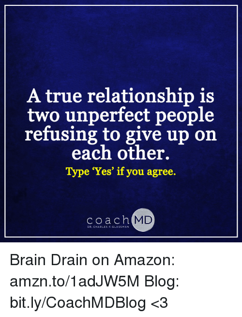 brain drain: A true relationship is  two unperfect people  refusing to give up on  each other.  Type 'Yes' if you agree.  coach  MD  DR.C ARLES F. GLASSMAN Brain Drain on Amazon: amzn.to/1adJW5M Blog: bit.ly/CoachMDBlog  <3