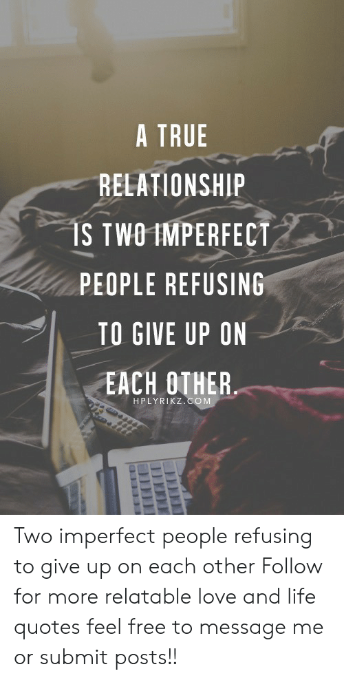 Relationship S: A TRUE  RELATIONSHIP  S TWOIMPERFECT  PEOPLE REFUSING  TO GIVE UP ON  EACH OTHER  ,  I  HPLYRIKZ.COM Two imperfect people refusing to give up on each other  Follow for more relatable love and life quotes     feel free to message me or submit posts!!