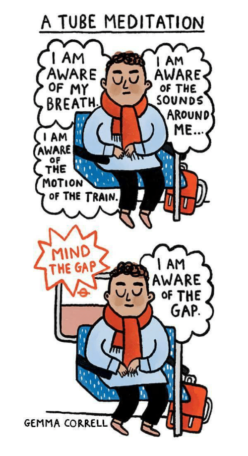 the sounds: A TUBE MEDITATION  I AM  AWAREAWARE  AM  OF THE  SOUNDS  BREATH  AROUND  ME.  I AM  AWARE  OF  THE  MOTION  OF THE TRAIN.  MIND  THE GAP  1 AM  AWARE  GEMMA CORRELL