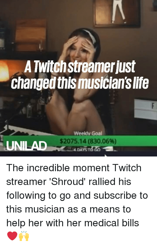 The Incredible: A Twitchstreamer just  changed this musician's life  Weeklv Goal  $2075.14 (830.06%)  UNILAD  4 DAYS The incredible moment Twitch streamer 'Shroud' rallied his following to go and subscribe to this musician as a means to help her with her medical bills ❤️️🙌
